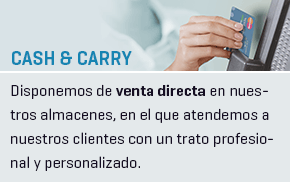 Cash & Carry - Disponemos de venta directa en nuestros almacenes, en el que atendemos a nuestros clientes con un trato profesional y personalizado.